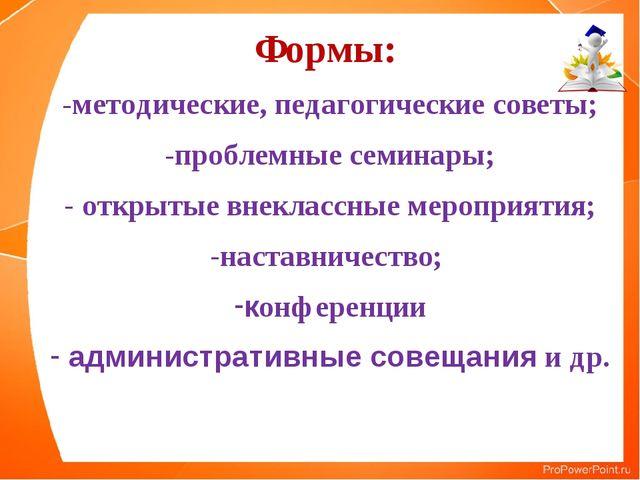 Формы: -методические, педагогические советы; проблемные семинары; открытые вн...