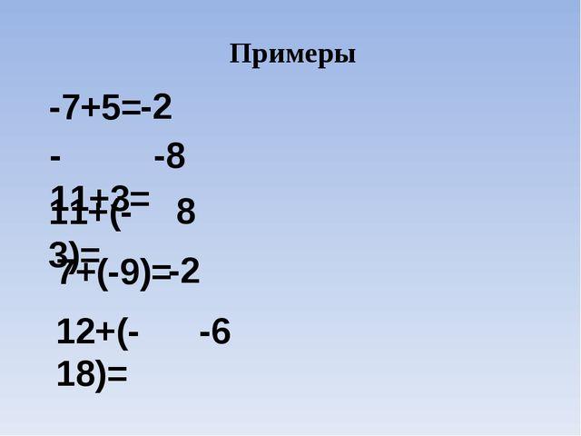 Примеры -7+5= -2 -11+3= -8 11+(-3)= 8 7+(-9)= -2 12+(-18)= -6