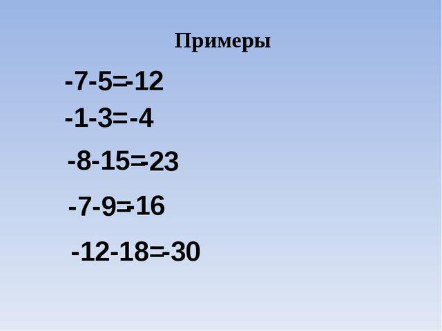 Примеры -7-5= -12 -1-3= -4 -8-15= -23 -7-9= -16 -12-18= -30