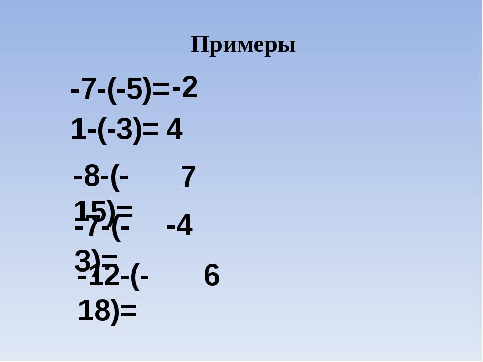 Примеры -7-(-5)= -2 1-(-3)= 4 -8-(-15)= 7 -7-(-3)= -4 -12-(-18)= 6