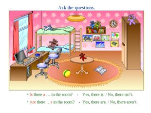 Ask the questions. Is there a … in the room? - Yes, there is. / No, there isn