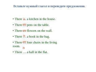 Вставьте нужный глагол и переведите предложения. There … a kitchen in the hou