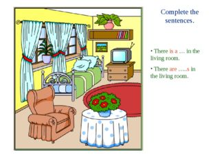 Complete the sentences. There is a … in the living room. There are …..s in th