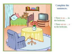 Complete the sentences. There is no … in the bedroom. There are no ….s in the