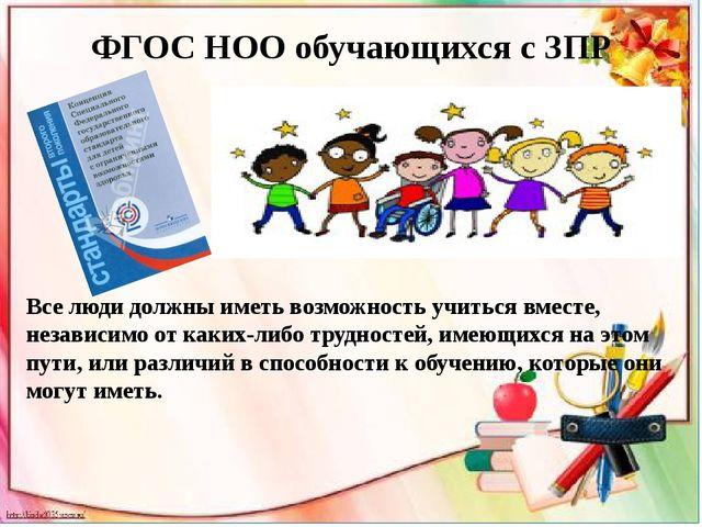 ФГОС НОО обучающихся с ЗПР Все люди должны иметь возможность учиться вместе,...