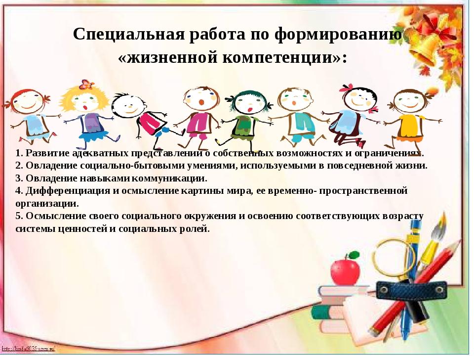 Специальная работа по формированию «жизненной компетенции»: 1. Развитие адек...
