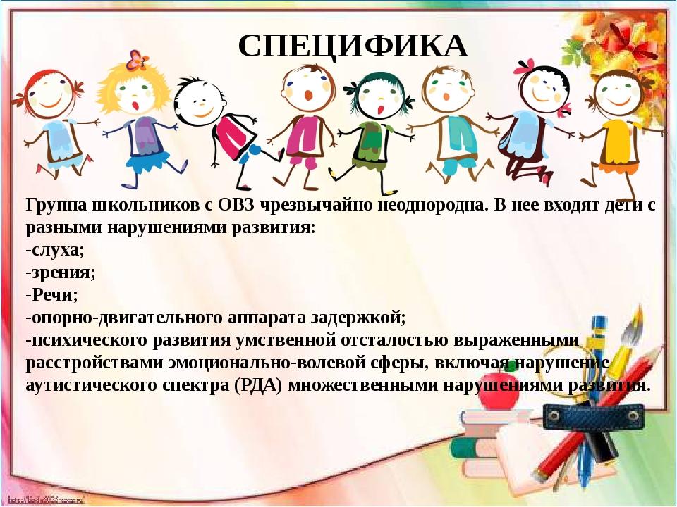 СПЕЦИФИКА Группа школьников с ОВЗ чрезвычайно неоднородна. В нее входят дети...