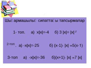 Шығармашылық сипаттағы тапсырмалар 1- топ. а) х|х|=-4 б) 3 |х|= |х| 2 2-топ .