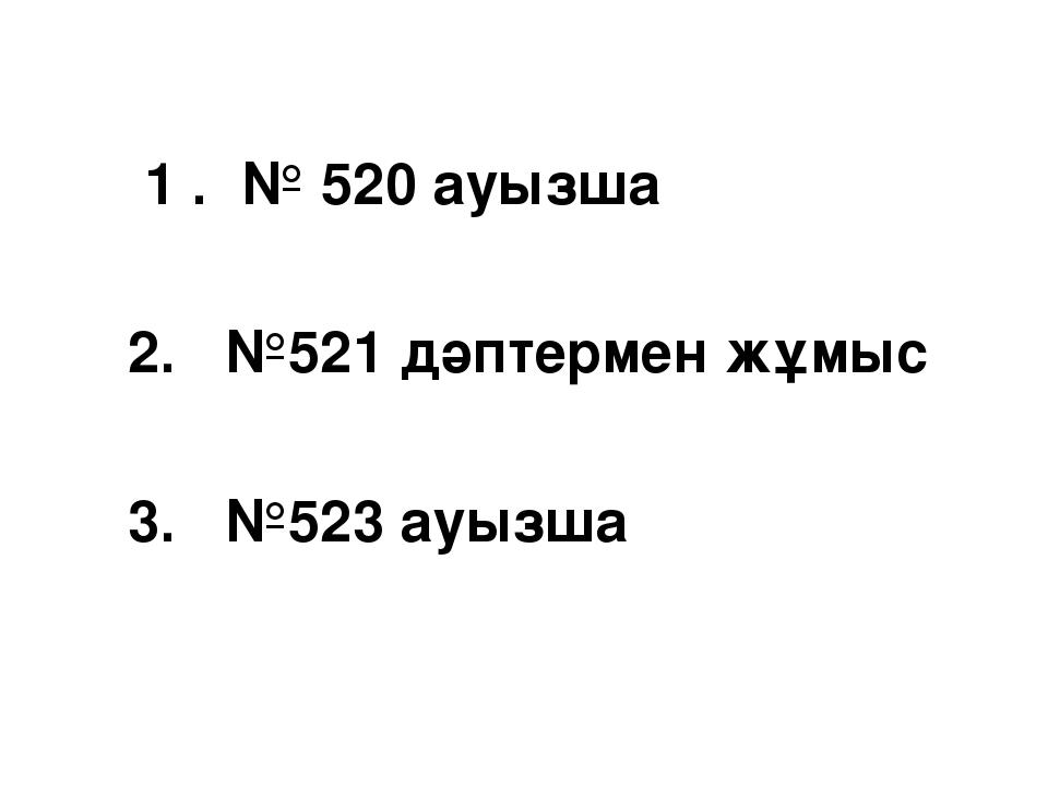 1 . № 520 ауызша 2. №521 дәптермен жұмыс 3. №523 ауызша