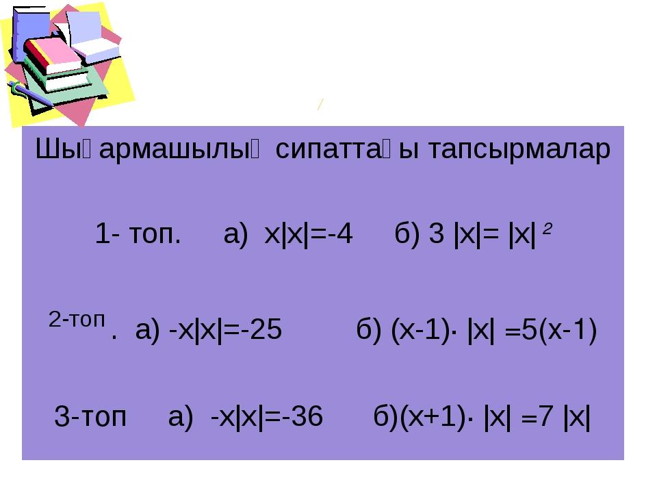 Шығармашылық сипаттағы тапсырмалар 1- топ. а) х|х|=-4 б) 3 |х|= |х| 2 2-топ ....