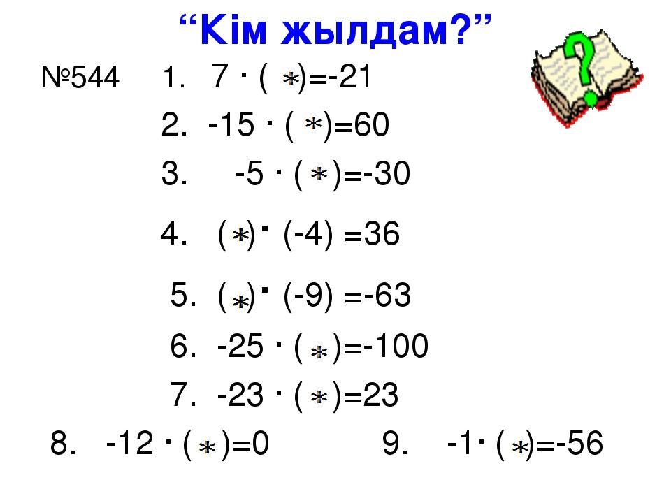 """""""Кім жылдам?"""" №544 1. 7 · ( )=-21 2. -15 · ( )=60 3. -5 · ( )=-30 4. ( )· (-4..."""