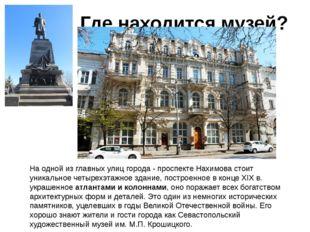 Где находится музей? На одной из главных улиц города - проспекте Нахимова ст