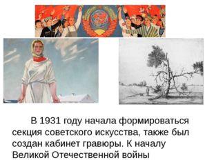 В 1931 году начала формироваться секция советского искусства, также был созд