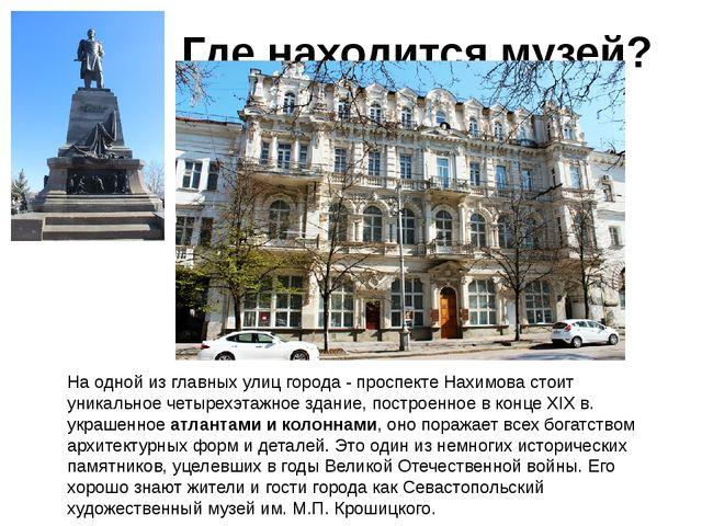 Где находится музей? На одной из главных улиц города - проспекте Нахимова ст...