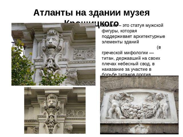 Атланты на здании музея Крошицкого Атлант– это статуя мужской фигуры, котора...