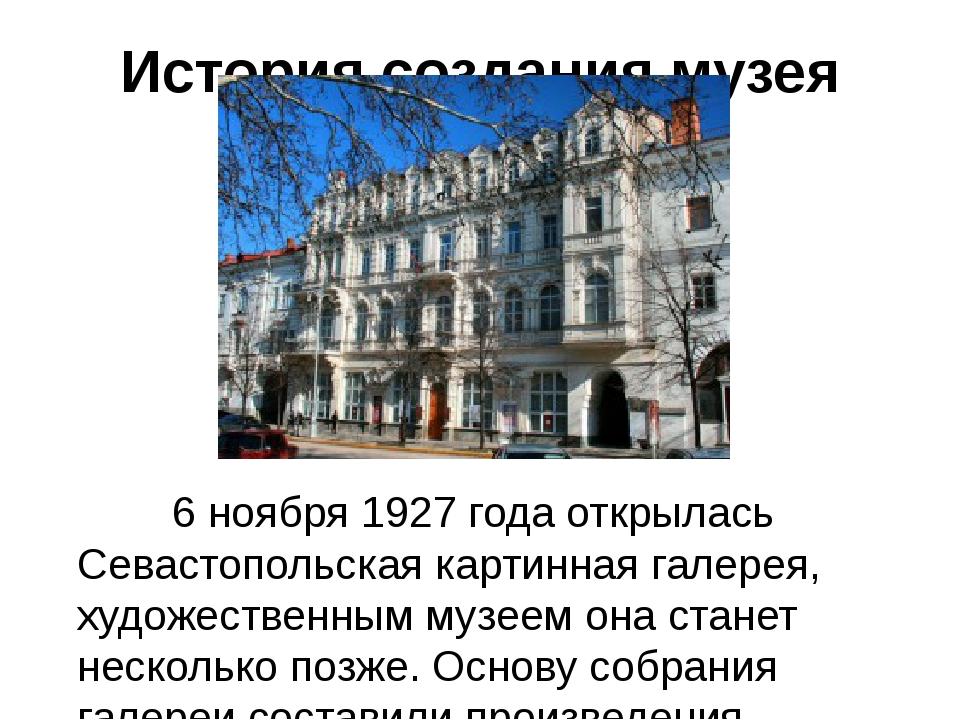 История создания музея 6 ноября 1927 года открылась Севастопольская картинная...