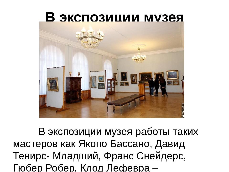 В экспозиции музея В экспозиции музея работы таких мастеров как Якопо Бассано...