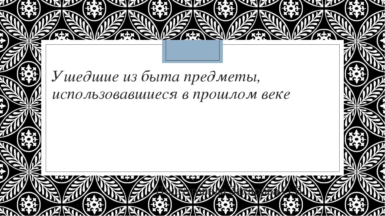 Ушедшие из быта предметы, использовавшиеся в прошлом веке Подготовила Захаров...
