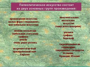 Палеолитическое искусство состоит из двух основных групп произведений: произ