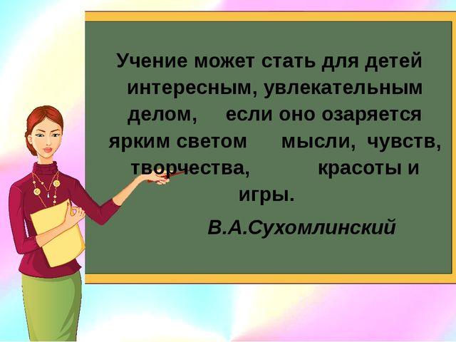 Учение может стать для детей интересным, увлекательным делом, если оно озаряе...