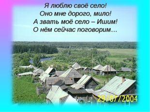 Я люблю своё село! Оно мне дорого, мило! А звать моё село – Ишим! О нём сейча