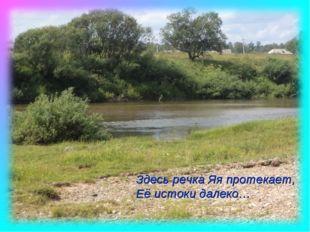 Здесь речка Яя протекает, Её истоки далеко…