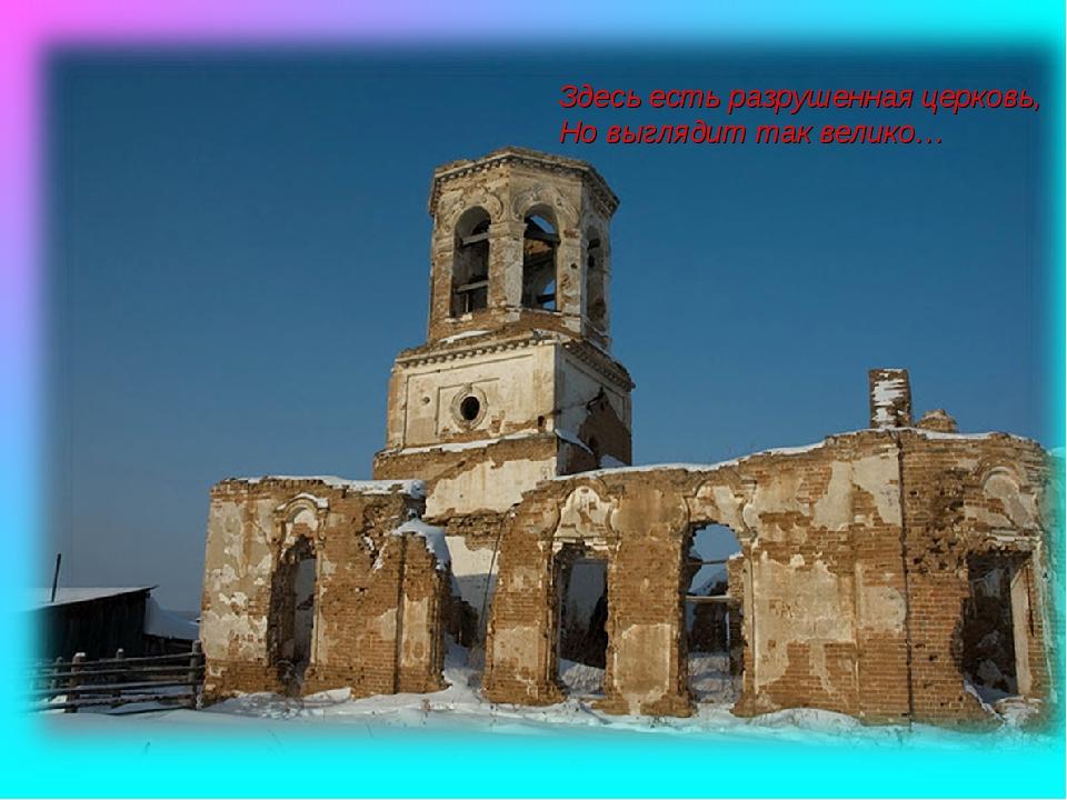 Здесь есть разрушенная церковь, Но выглядит так велико…