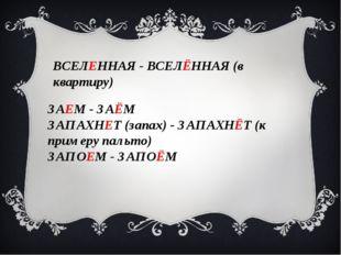 ВСЕЛЕННАЯ - ВСЕЛЁННАЯ (в квартиру) ЗАЕМ - ЗАЁМ ЗАПАХНЕТ (запах) - ЗАПАХНЁТ (к