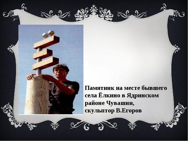 Памятник на месте бывшего села Ёлкино в Ядринском районе Чувашии, скульптор В...