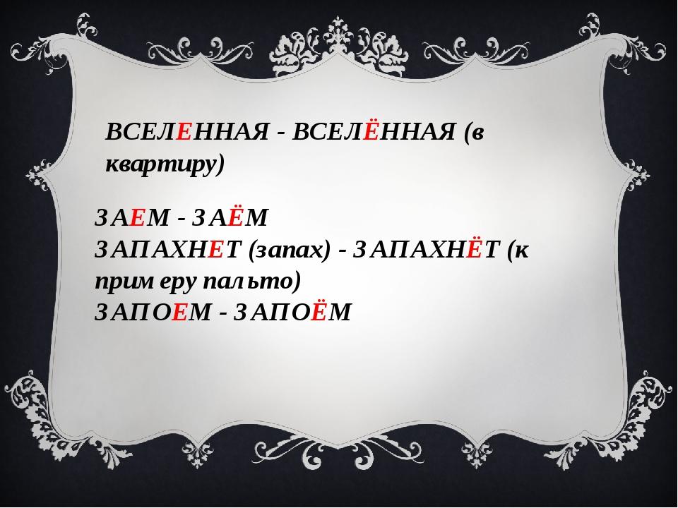 ВСЕЛЕННАЯ - ВСЕЛЁННАЯ (в квартиру) ЗАЕМ - ЗАЁМ ЗАПАХНЕТ (запах) - ЗАПАХНЁТ (к...