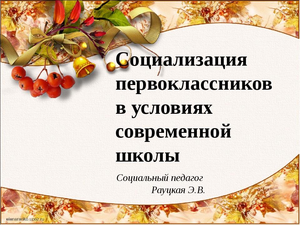 Социализация первоклассниковв условиях современной школы  Социальный педаго...