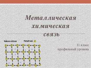 Металлическая химическая связь 11 класс профильный уровень
