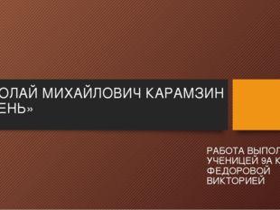 НИКОЛАЙ МИХАЙЛОВИЧ КАРАМЗИН «ОСЕНЬ» РАБОТА ВЫПОЛНЕНА УЧЕНИЦЕЙ 9А КЛАССА ФЕДОР