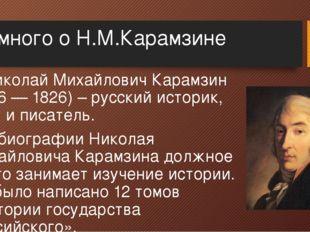 Немного о Н.М.Карамзине Николай Михайлович Карамзин (1766 — 1826) – русский