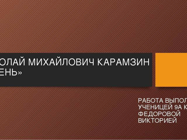 НИКОЛАЙ МИХАЙЛОВИЧ КАРАМЗИН «ОСЕНЬ» РАБОТА ВЫПОЛНЕНА УЧЕНИЦЕЙ 9А КЛАССА ФЕДОР...