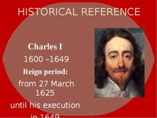 HISTORICAL REFERENCE Charles I 1600–1649 Reign period: from 27 March 1625 u