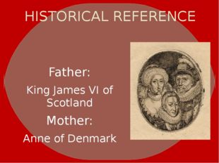 HISTORICAL REFERENCE Father: King James VI of Scotland Mother: Anne of Denmark