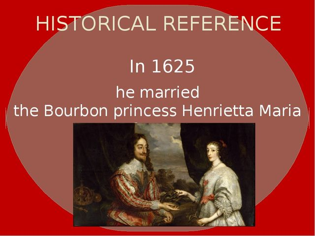HISTORICAL REFERENCE In 1625 he married theBourbonprincessHenrietta Maria...