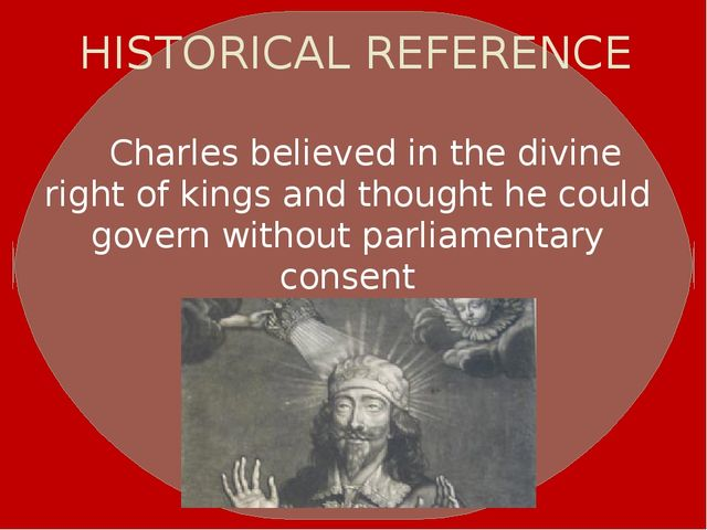 HISTORICAL REFERENCE Charles believed in thedivine right of kingsand thoug...