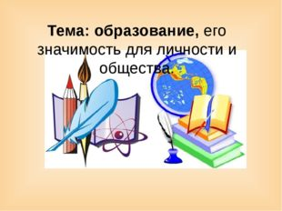 Тема: образование, его значимость для личности и общества.