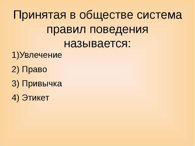 Принятая в обществе система правил поведения называется: 1)Увлечение 2) Право...