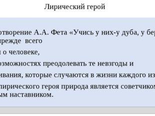 Лирический герой Стихотворение А.А. Фета «Учись у них-у дуба, у берёзы» -это
