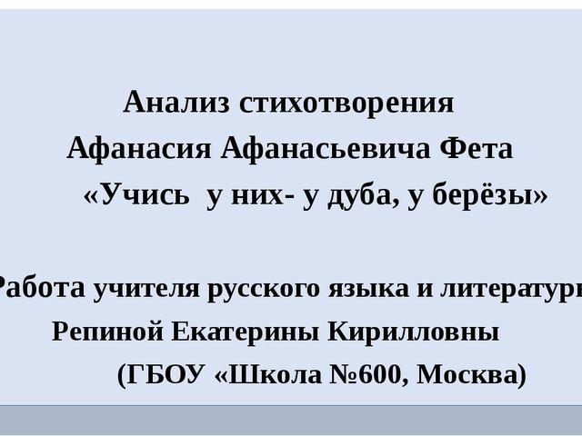 Анализ стихотворения Афанасия Афанасьевича Фета «Учись у них- у дуба, у берё...