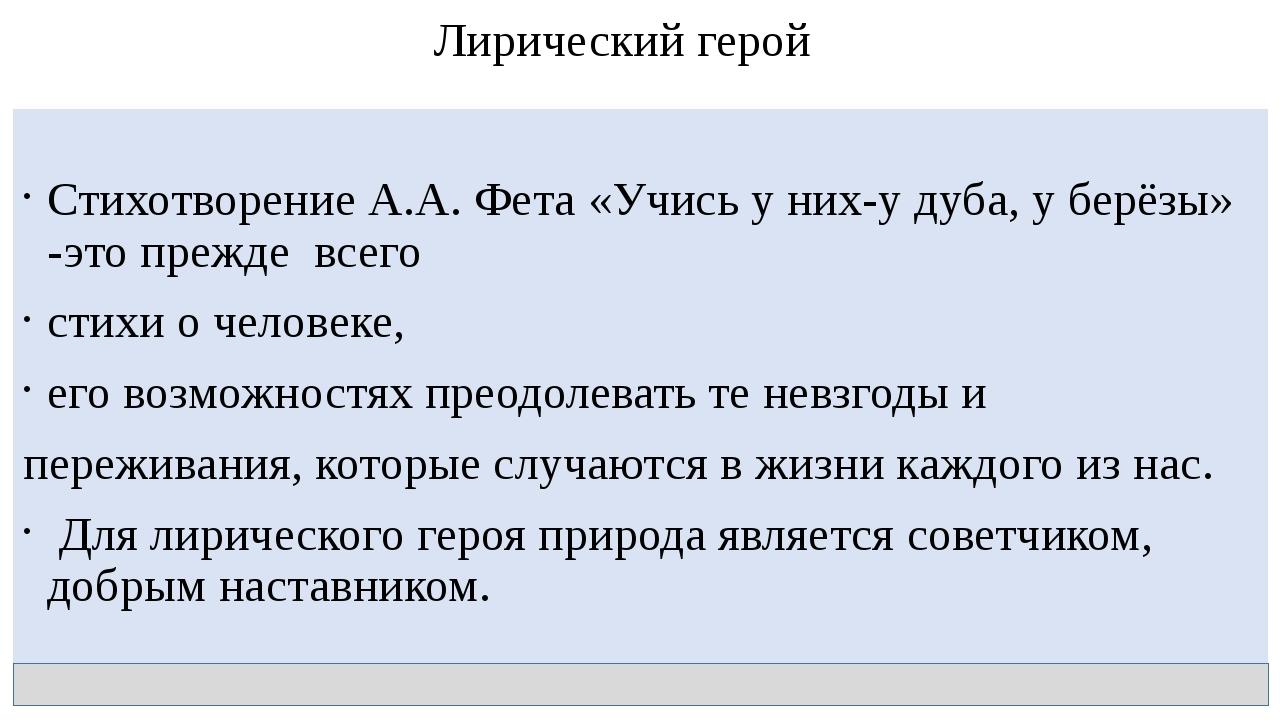 Лирический герой Стихотворение А.А. Фета «Учись у них-у дуба, у берёзы» -это...