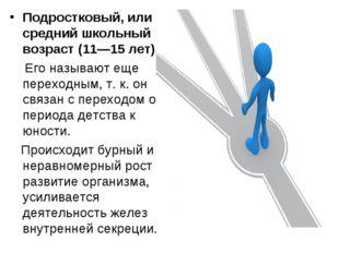 Подростковый, или средний школьный возраст (11—15 лет) Его называют еще перех