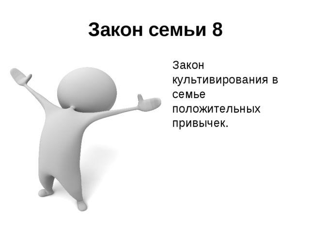 Закон семьи 8 Закон культивирования в семье положительных привычек.
