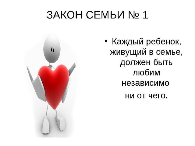 ЗАКОН СЕМЬИ № 1 Каждый ребенок, живущий в семье, должен быть любим независимо...