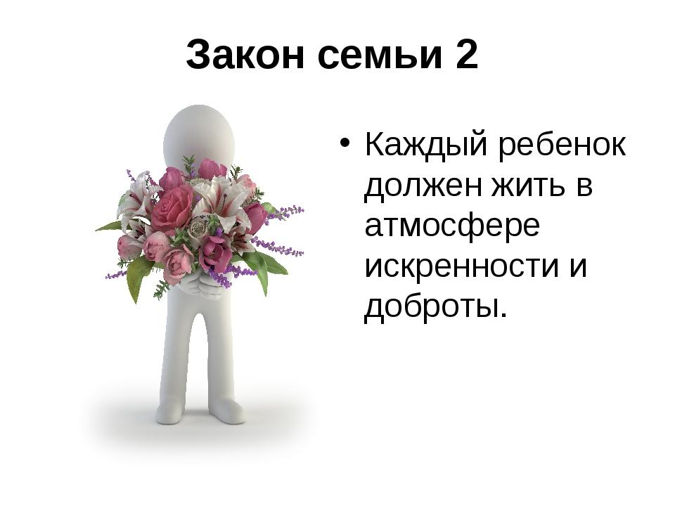 Закон семьи 2 Каждый ребенок должен жить в атмосфере искренности и доброты.