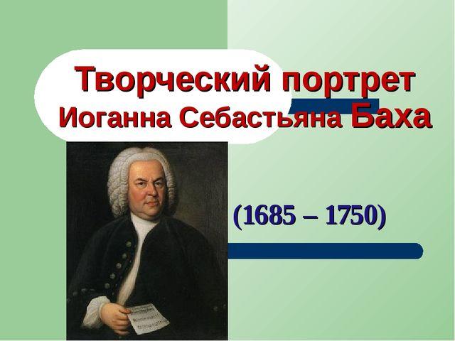Творческий портрет Иоганна Себастьяна Баха (1685 – 1750)
