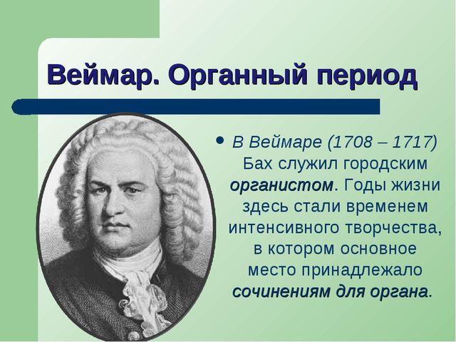 Веймар. Органный период В Веймаре (1708 – 1717) Бах служил городским органист...